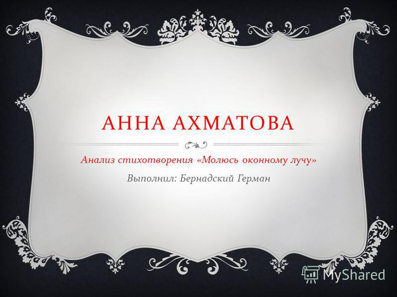 АННА АХМАТОВА Анализ стихотворения « Молюсь оконному лучу » Выполнил : Бернадский Герман