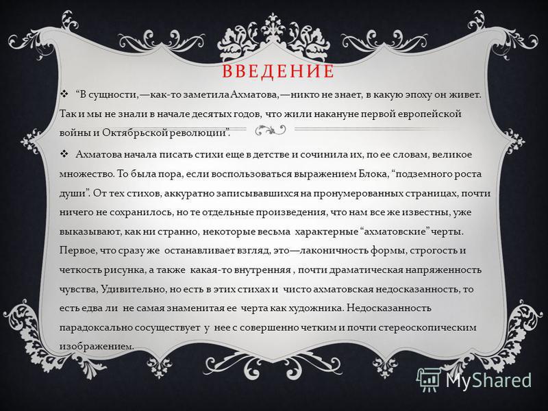 ВВЕДЕНИЕ В сущности, как - то заметила Ахматова, никто не знает, в какую эпоху он живет. Так и мы не знали в начале десятых годов, что жили накануне первой европейской войны и Октябрьской революции. Ахматова начала писать стихи еще в детстве и сочини