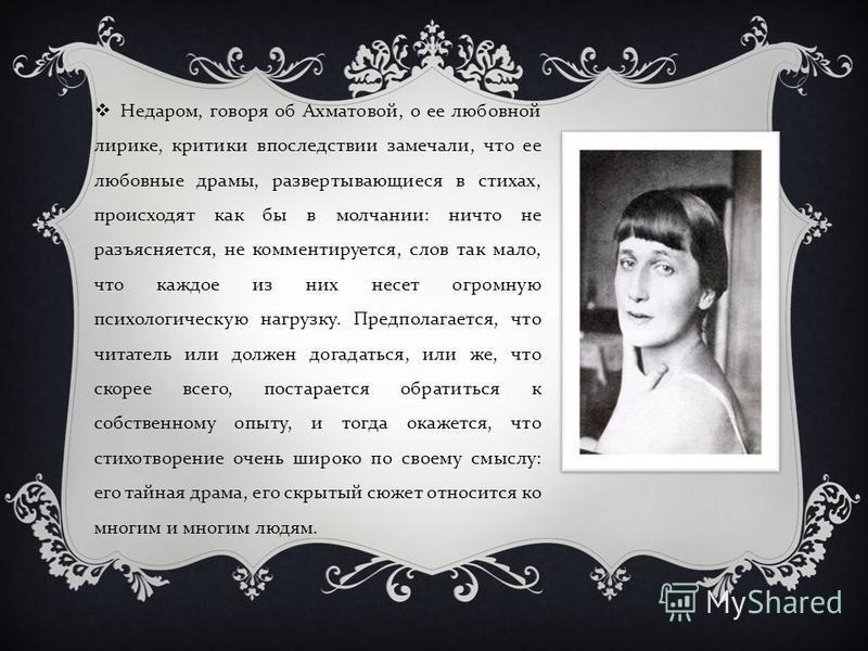 Недаром, говоря об Ахматовой, о ее любовной лирике, критики впоследствии замечали, что ее любовные драмы, развертывающиеся в стихах, происходят как бы в молчании : ничто не разъясняется, не комментируется, слов так мало, что каждое из них несет огром