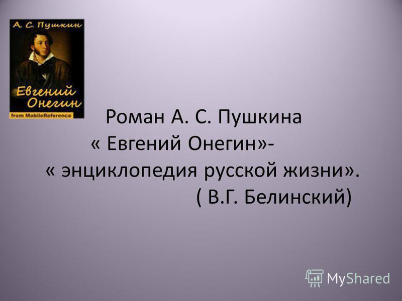 Роман А. С. Пушкина « Евгений Онегин»- « энциклопедия русской жизни». ( В.Г. Белинский)