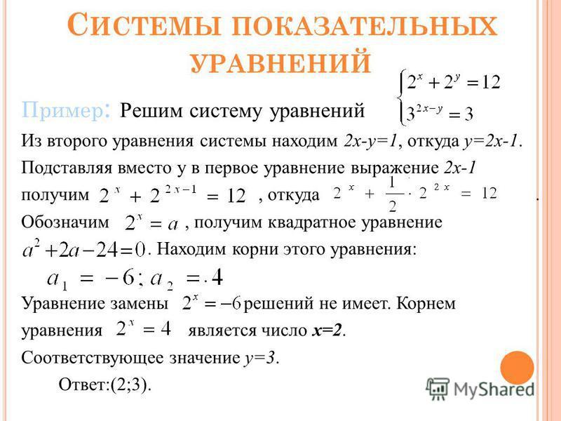 С ИСТЕМЫ ПОКАЗАТЕЛЬНЫХ УРАВНЕНИЙ Пример : Решим систему уравнений Из второго уравнения системы находим 2 х-у=1, откуда у=2 х-1. Подставляя вместо у в первое уравнение выражение 2 х-1 получим, откуда. Обозначим, получим квадратное уравнение. Находим к