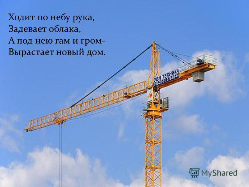 Ходит по небу рука, Задевает облака, А под нею гам и гром- Вырастает новый дом.
