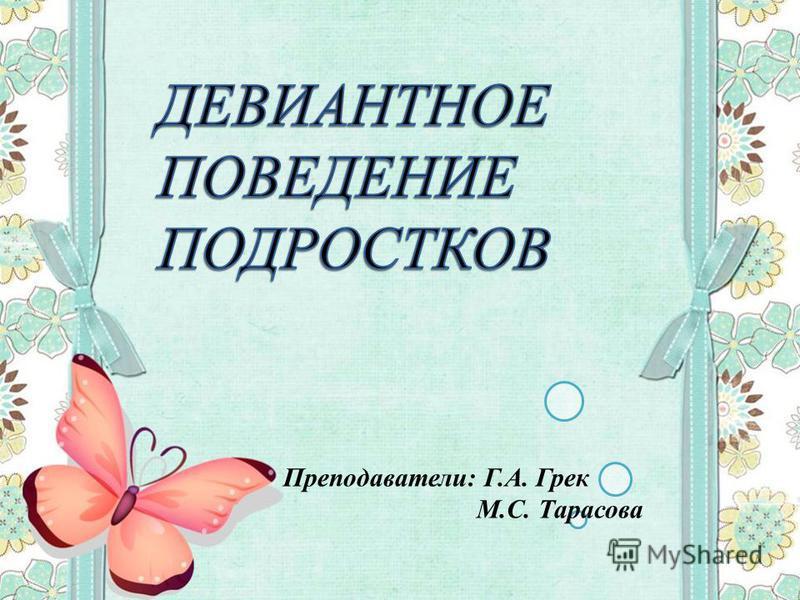 Преподаватели: Г.А. Грек М.С. Тарасова