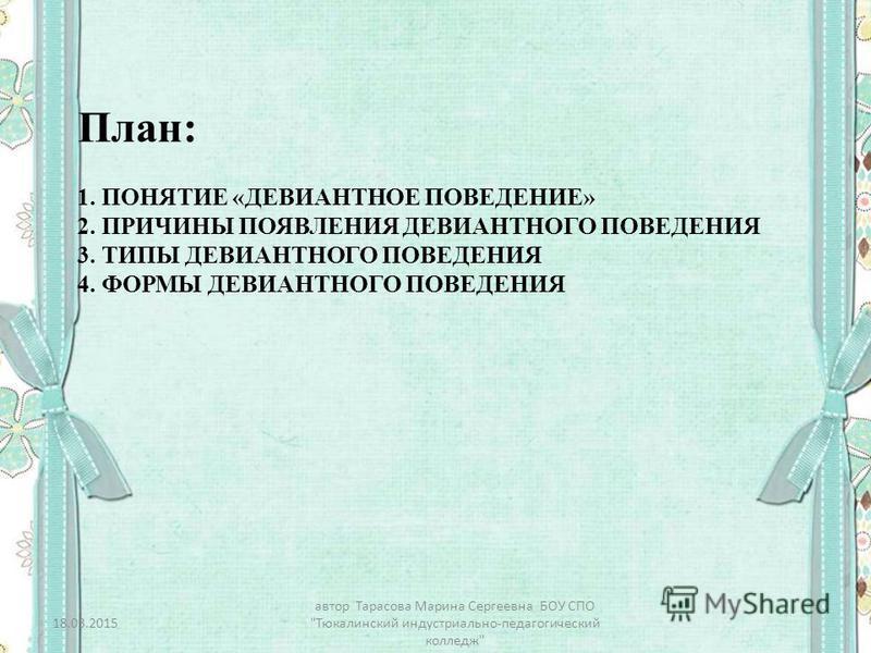 1. ПОНЯТИЕ «ДЕВИАНТНОЕ ПОВЕДЕНИЕ» 2. ПРИЧИНЫ ПОЯВЛЕНИЯ ДЕВИАНТНОГО ПОВЕДЕНИЯ 3. ТИПЫ ДЕВИАНТНОГО ПОВЕДЕНИЯ 4. ФОРМЫ ДЕВИАНТНОГО ПОВЕДЕНИЯ План: 18.03.2015 автор Тарасова Марина Сергеевна БОУ СПО Тюкалинский индустриально-педагогический колледж