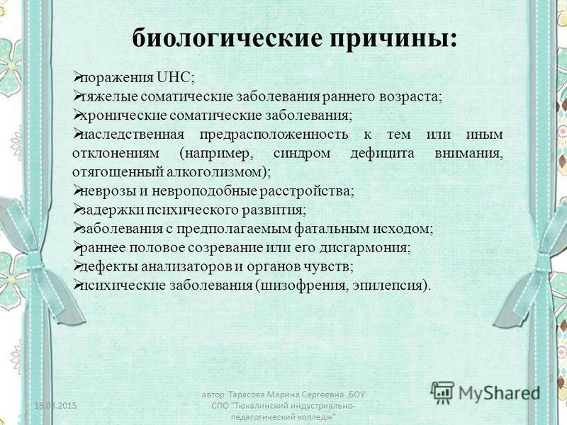 биологические причины: поражения UHC; тяжелые соматические заболевания раннего возраста; хронические соматические заболевания; наследственная предрасположенность к тем или иным отклонениям (например, синдром дефицита внимания, отягощенный алкоголизмо