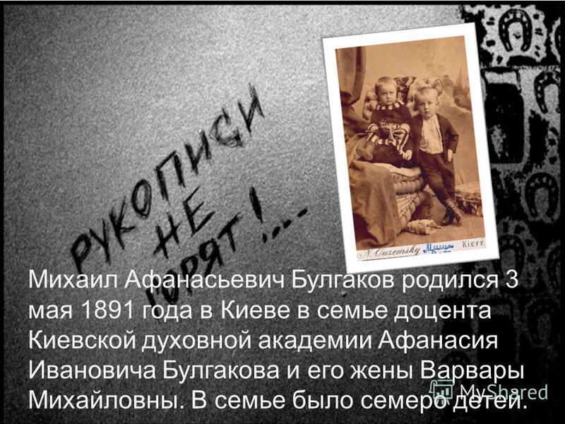 Михаил Афанасьевич Булгаков родился 3 мая 1891 года в Киеве в семье доцента Киевской духовной академии Афанасия Ивановича Булгакова и его жены Варвары Михайловны. В семье было семеро детей.