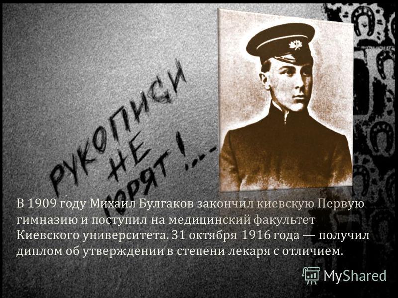 В 1909 году Михаил Булгаков закончил киевскую Первую гимназию и поступил на медицинский факультет Киевского университета. 31 октября 1916 года получил диплом об утверждении в степени лекаря с отличием.