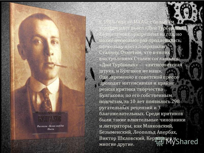 С 1926 года во МХАТе с большим успехом идёт пьеса «Дни Турбиных». Её постановка разрешена на год, но позже несколько раз продлевалась, поскольку пьеса понравилась Сталину. Отметим, что в своих выступлениях Сталин соглашался: «Дни Турбиных» «антисовет