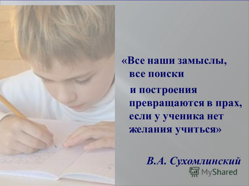 «Все наши замыслы, все поиски и построения превращаются в прах, если у ученика нет желания учиться» В.А. Сухомлинский
