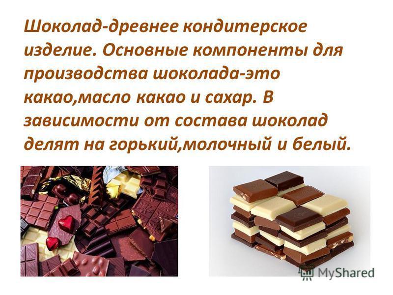Шоколад-древнее кондитерское изделие. Основные компоненты для производства шоколада-это какао,масло какао и сахар. В зависимости от состава шоколад делят на горький,молочный и белый.