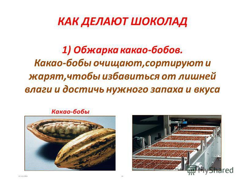 КАК ДЕЛАЮТ ШОКОЛАД 1) Обжарка какао-бобов. Какао-бобы очищают,сортируют и жарят,чтобы избавиться от лишней влаги и достичь нужного запаха и вкуса