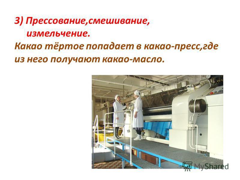 3) Прессование,смешивание, измельчение. Какао тёртое попадает в какао-пресс,где из него получают какао-масло.