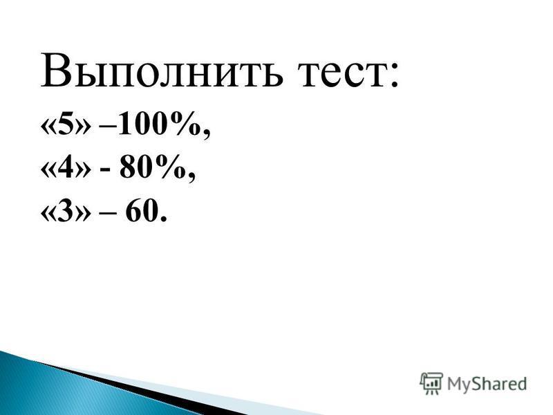 Выполнить тест: «5» –100%, «4» - 80%, «3» – 60.