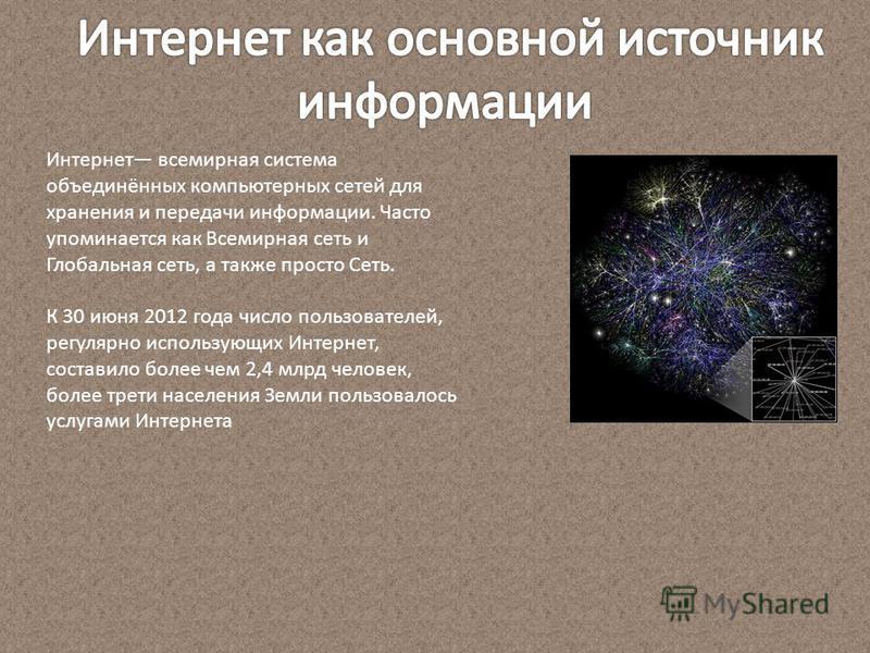 Интернет всемирная система объединённых компьютерных сетей для хранения и передачи информации. Часто упоминается как Всемирная сеть и Глобальная сеть, а также просто Сеть. К 30 июня 2012 года число пользователей, регулярно использующих Интернет, сост