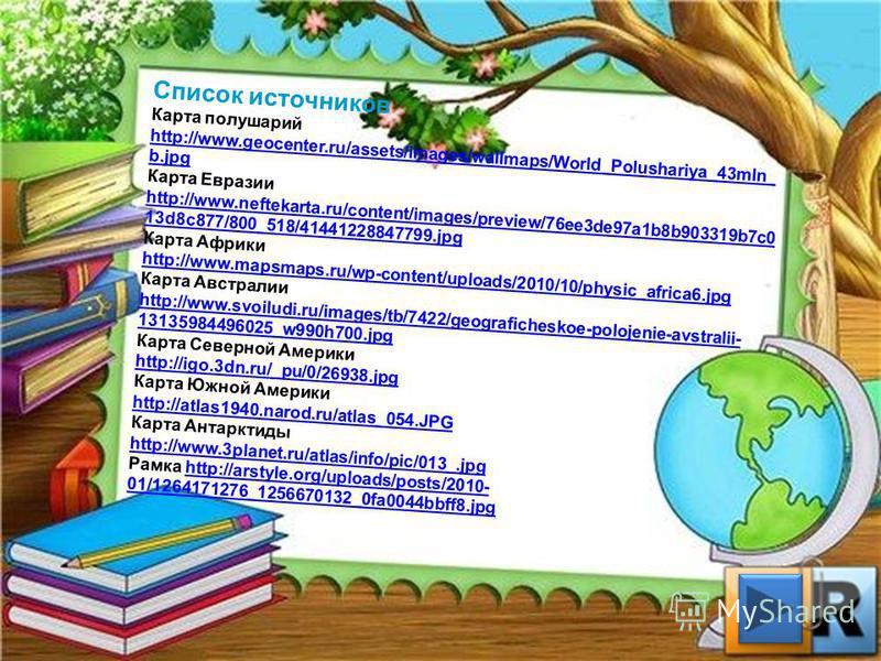 Список источников Карта полушарий http://www.geocenter.ru/assets/images/wallmaps/World_Polushariya_43mln_ b.jpg Карта Евразии http://www.neftekarta.ru/content/images/preview/76ee3de97a1b8b903319b7c0 13d8c877/800_518/41441228847799. jpg Карта Африки h