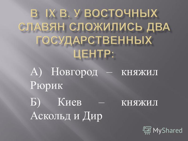 А ) Новгород – княжил Рюрик Б ) Киев – княжил Аскольд и Дир