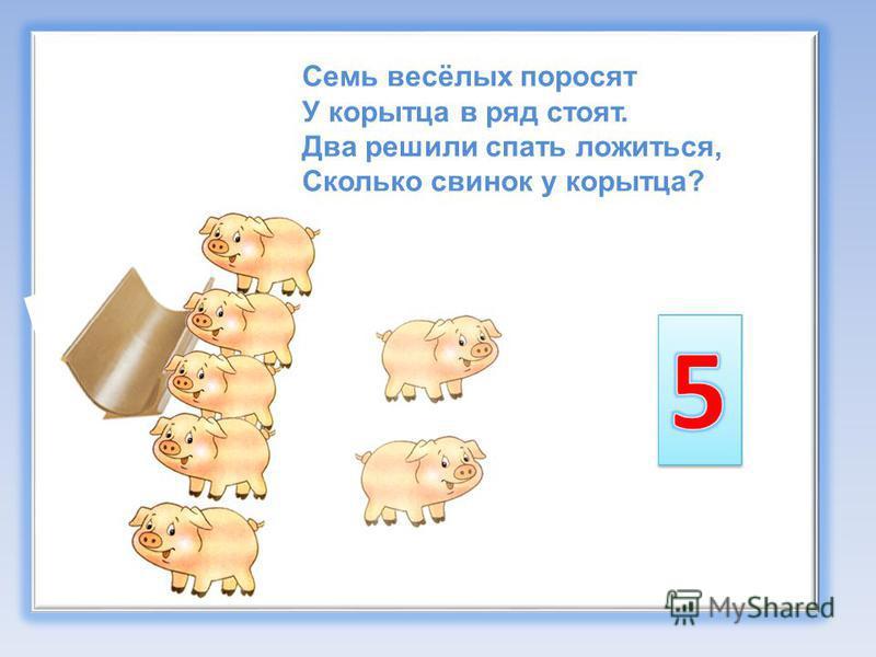 Семь весёлых поросят У корытца в ряд стоят. Два решили спать ложиться, Сколько свинок у корытца?