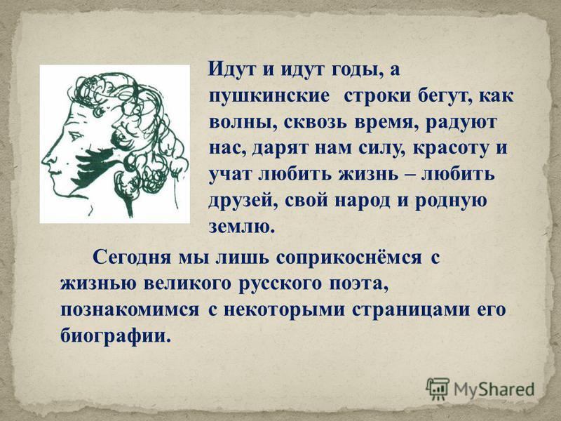 Идут и идут годы, а пушкинские строки бегут, как волны, сквозь время, радуют нас, дарят нам силу, красоту и учат любить жизнь – любить друзей, свой народ и родную землю. Сегодня мы лишь соприкоснёмся с жизнью великого русского поэта, познакомимся с н