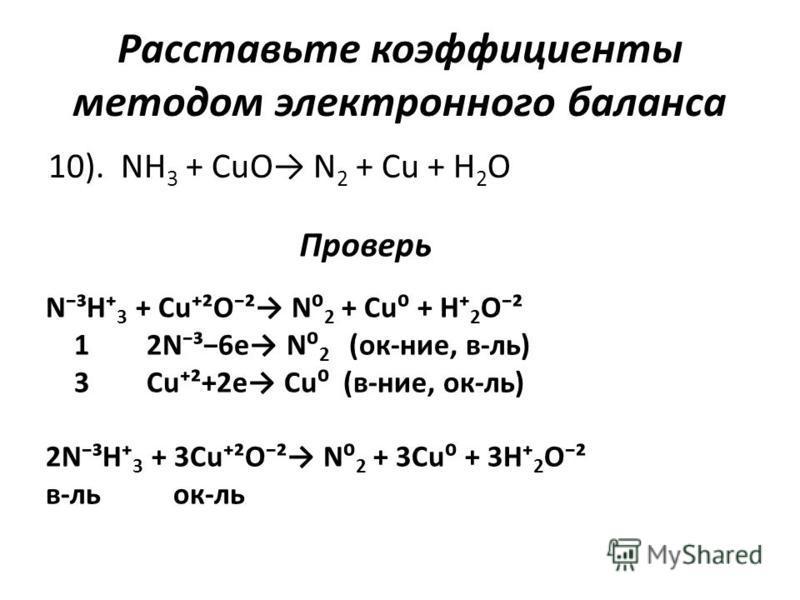 Расставьте коэффициенты методом электронного баланса 10). NH 3 + CuO N 2 + Cu + H 2 O Проверь N³H 3 + Cu²O² N 2 + Cu + H 2 O² 1 2N³6e N 2 (ок-нее, в-ль) 3 Cu²+2e Cu (в-нее, ок-ль) 2N³H 3 + 3Cu²O² N 2 + 3Cu + 3H 2 O² в-локк-ль