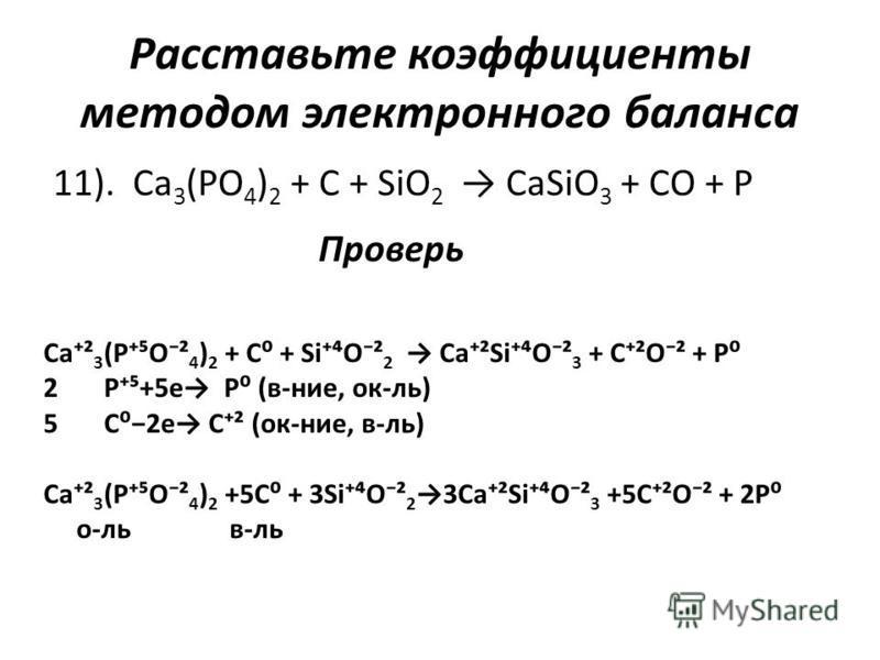 Расставьте коэффициенты методом электронного баланса 11). Ca 3 (PO 4 ) 2 + C + SiO 2 CaSiO 3 + CO + P Проверь Ca² 3 (PO² 4 ) 2 + C + SiO² 2 Ca²SiO² 3 + C²O² + P 2 P+5e P (в-нее, ок-ль) 5 C2e C² (ок-нее, в-ль) Ca² 3 (PO² 4 ) 2 +5C + 3SiO² 23Ca²SiO² 3