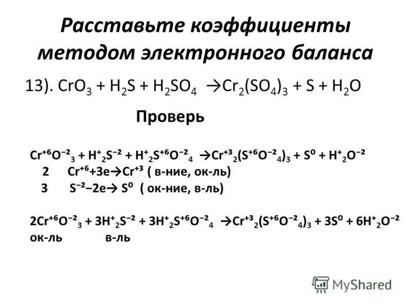 Расставьте коэффициенты методом электронного баланса 13). CrO 3 + H 2 S + H 2 SO 4 Cr 2 (SO 4 ) 3 + S + H 2 O Проверь CrO² 3 + H 2 S² + H 2 SO² 4 Cr³ 2 (SO² 4 ) 3 + S + H 2 O² 2 Cr+3eCr³ ( в-нее, ок-ль) 3 S²2e S ( ок-нее, в-ль) 2CrO² 3 + 3H 2 S² + 3H