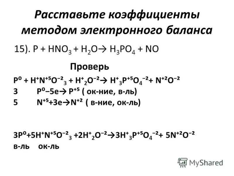 Расставьте коэффициенты методом электронного баланса 15). P + HNO 3 + H 2 O H 3 PO 4 + NO Проверь P + HNO² 3 + H 2 O² H 3 PO 4 ²+ N²O² 3 P5e P ( ок-нее, в-ль) 5 N+3eN² ( в-нее, ок-ль) 3P+5HNO² 3 +2H 2 O²3H 3 PO 4 ²+ 5N²O² в-локк-ль