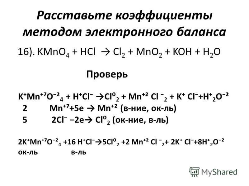 Расставьте коэффициенты методом электронного баланса 16). KMnO 4 + HCl Cl 2 + MnO 2 + KOH + H 2 O Проверь KMnO² 4 + HCl Cl 2 + Mn² Cl 2 + K Cl+H 2 O² 2 Mn+5e Mn² (в-нее, ок-ль) 5 2Cl 2e Cl 2 (ок-нее, в-ль) 2KMnO² 4 +16 HCl5Cl 2 +2 Mn² Cl 2 + 2K Cl+8H