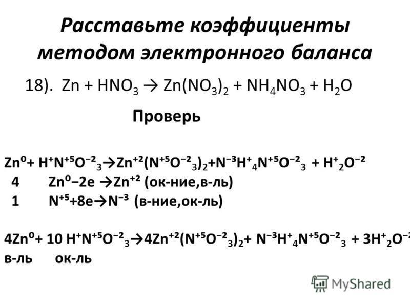 Расставьте коэффициенты методом электронного баланса 18). Zn + HNO 3 Zn(NO 3 ) 2 + NH 4 NO 3 + H 2 O Проверь Zn+ HNO² 3 Zn²(NO² 3 ) 2 +N³H 4 NO² 3 + H 2 O² 4 Zn2e Zn² (ок-нее,в-ль) 1 N+8eN³ (в-нее,ок-ль) 4Zn+ 10 HNO² 34Zn²(NO² 3 ) 2 + N³H 4 NO² 3 + 3