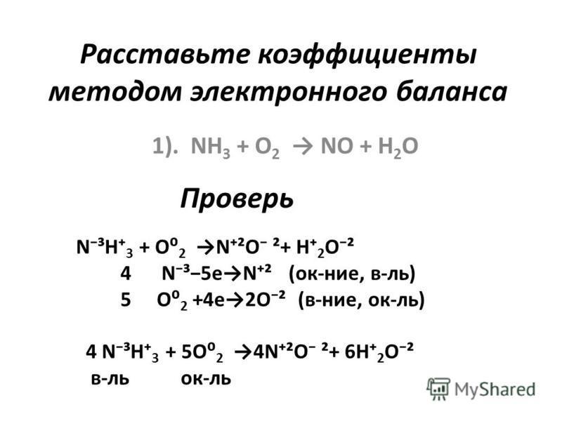 Расставьте коэффициенты методом электронного баланса 1). NH 3 + O 2 NO + H 2 O N³H 3 + O 2 N²O ²+ H 2 O² 4 N³5eN² (ок-нее, в-ль) 5 O 2 +4e2O² (в-нее, ок-ль) 4 N³H 3 + 5O 2 4N²O ²+ 6H 2 O² в-локк-ль Проверь