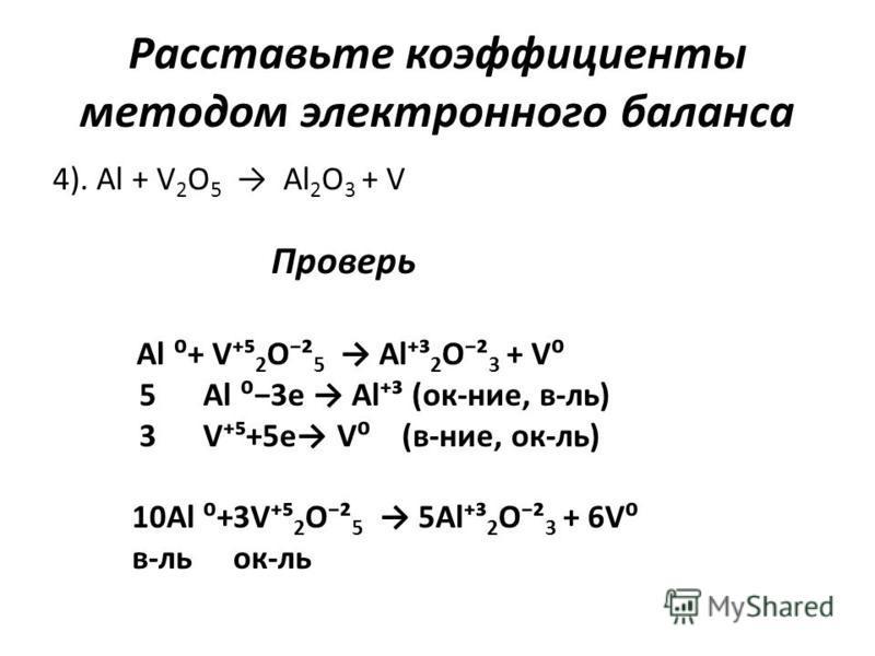Расставьте коэффициенты методом электронного баланса 4). Al + V 2 O 5 Al 2 O 3 + V Проверь Al + V 2 O² 5 Al³ 2 O² 3 + V 5 Al 3e Al³ (ок-нее, в-ль) 3 V+5e V (в-нее, ок-ль) 10Al +3V 2 O² 5 5Al³ 2 O² 3 + 6V в-локк-ль