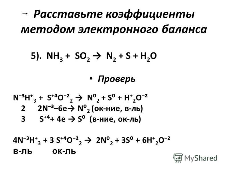 Расставьте коэффициенты методом электронного баланса Проверь 5). NH 3 + SO 2 N 2 + S + H 2 O N³H 3 + SO² 2 N 2 + S + H 2 O² 2 2N³6e N 2 (ок-нее, в-ль) 3 S+ 4e S (в-нее, ок-ль) 4N³H 3 + 3 SO² 2 2N 2 + 3S + 6H 2 O² в-локк-ль