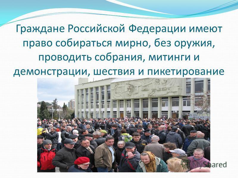 Граждане Российской Федерации имеют право собираться мирно, без оружия, проводить собрания, митинги и демонстрации, шествия и пикетирование