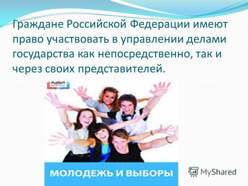 Граждане Российской Федерации имеют право участвовать в управлении делами государства как непосредственно, так и через своих представителей.
