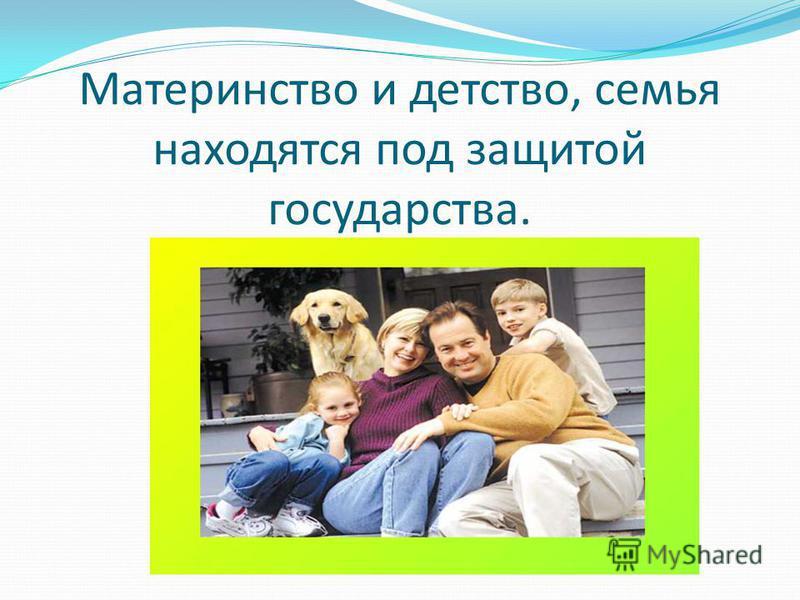 Материнство и детство, семья находятся под защитой государства.
