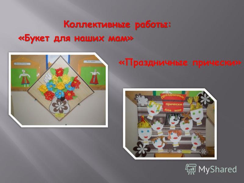 Коллективные работы: Коллективные работы: «Букет для наших мам» «Праздничные прически»