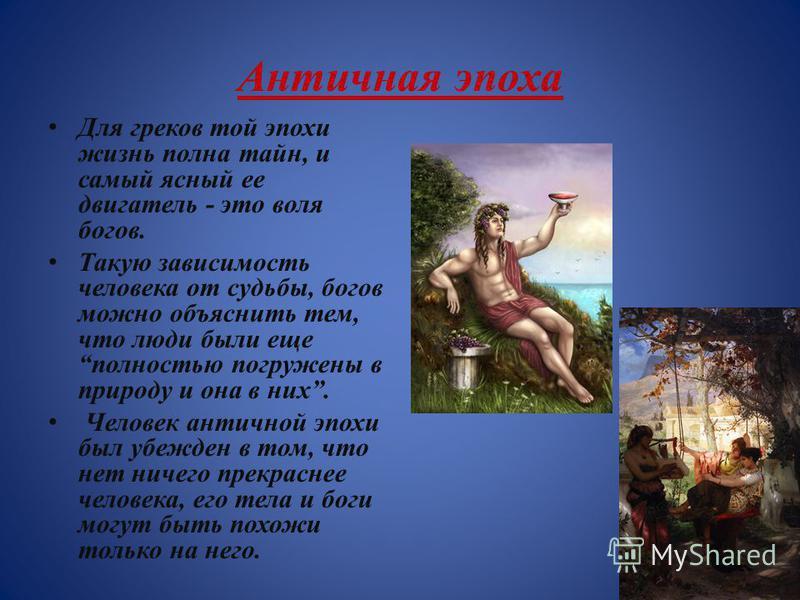 Античная эпоха Для греков той эпохи жизнь полна тайн, и самый ясный ее двигатель - это воля богов. Такую зависимость человека от судьбы, богов можно объяснить тем, что люди были еще полностью погружены в природу и она в них. Человек античной эпохи бы