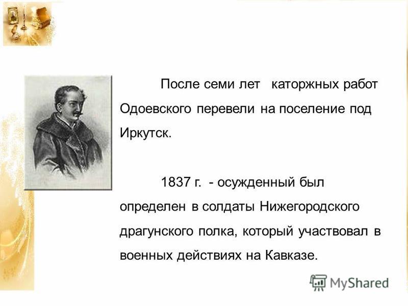 После семи лет каторжных работ Одоевского перевели на поселение под Иркутск. 1837 г. - осужденный был определен в солдаты Нижегородского драгунского полка, который участвовал в военных действиях на Кавказе.