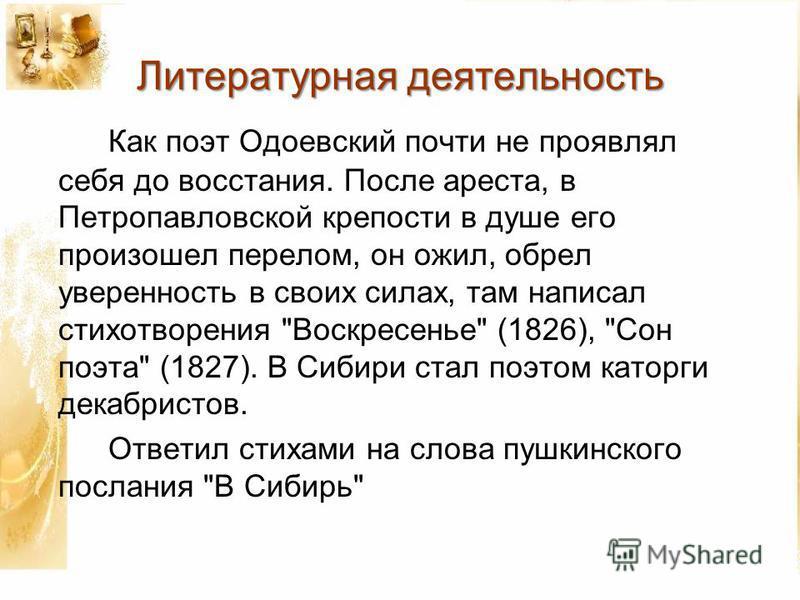 Литературная деятельность Как поэт Одоевский почти не проявлял себя до восстания. После ареста, в Петропавловской крепости в душе его произошел перелом, он ожил, обрел уверенность в своих силах, там написал стихотворения