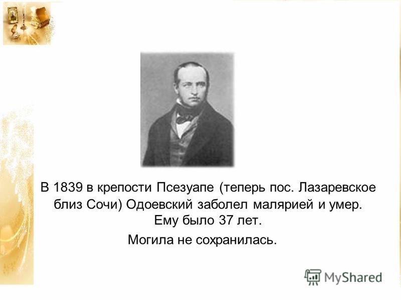 В 1839 в крепости Псезуапе (теперь пос. Лазаревское близ Сочи) Одоевский заболел малярией и умер. Ему было 37 лет. Могила не сохранилась.