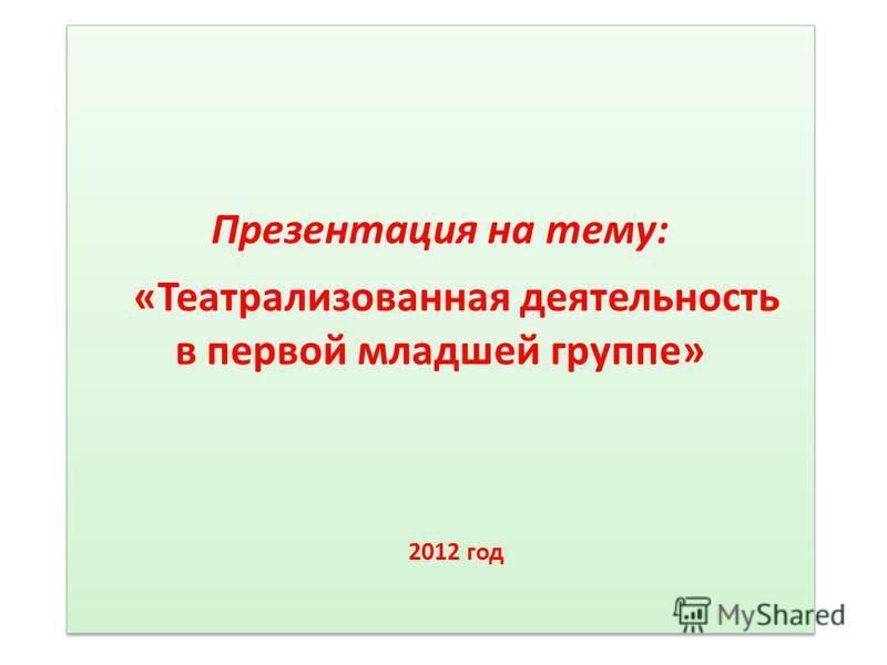 Презентация на тему: «Театрализованная деятельность в первой младшей группе» 2012 год Презентация на тему: «Театрализованная деятельность в первой младшей группе» 2012 год