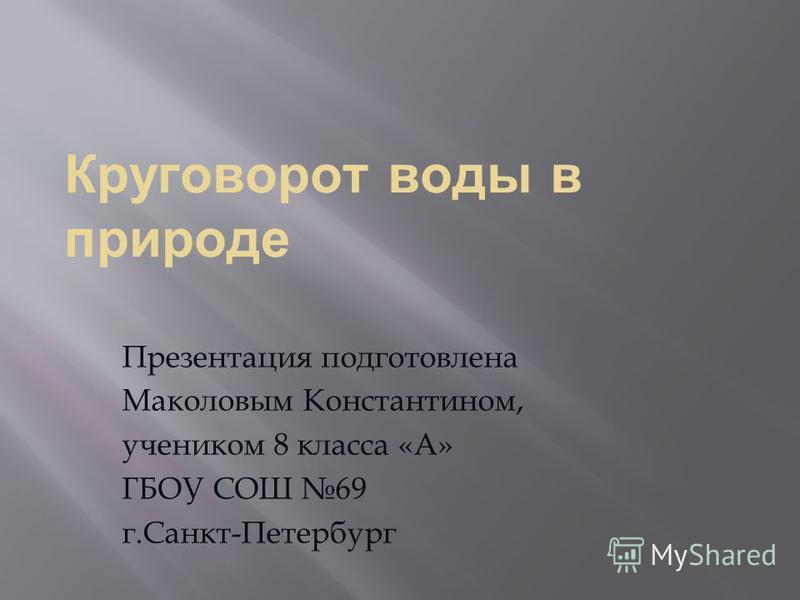 Круговорот воды в природе Презентация подготовлена Маколовым Константином, учеником 8 класса «А» ГБОУ СОШ 69 г.Санкт-Петербург