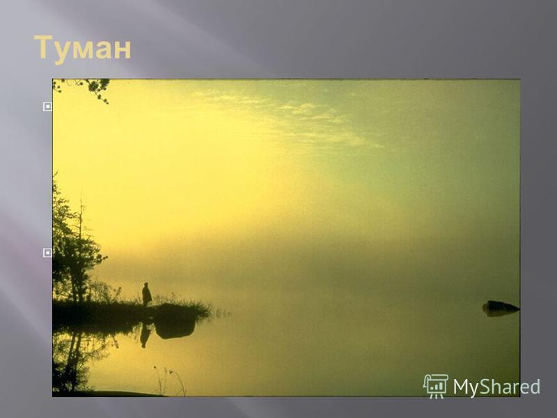 Туман Туман это обычное облако, лежащее на поверхности земли или моря. Оно состоит из водяных капелек, слишком маленьких, чтобы их можно было увидеть. Но их так много, что объекты, находящиеся рядом, плохо различимы. Туман образуется, когда воздух, н