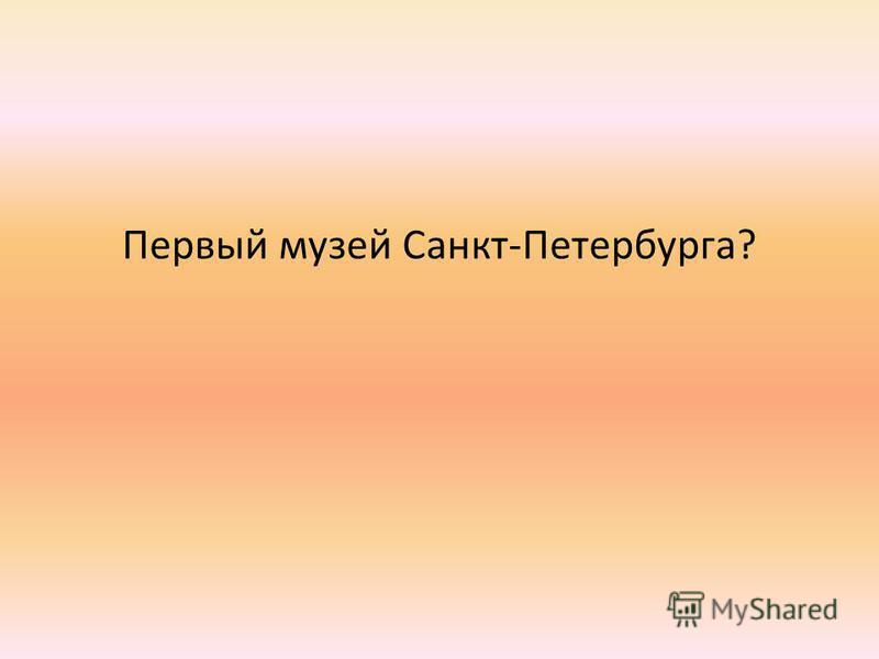 Первый музей Санкт-Петербурга?