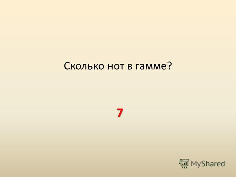 Сколько нот в гамме? 7