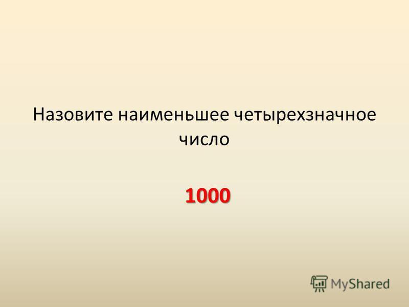 Назовите наименьшее четырехзначное число 1000