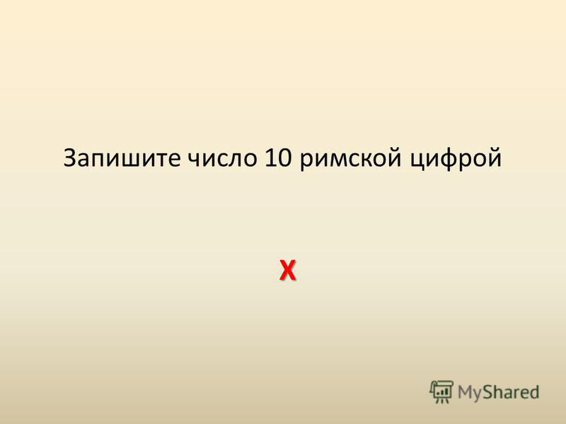 Запишите число 10 римской цифрой Х
