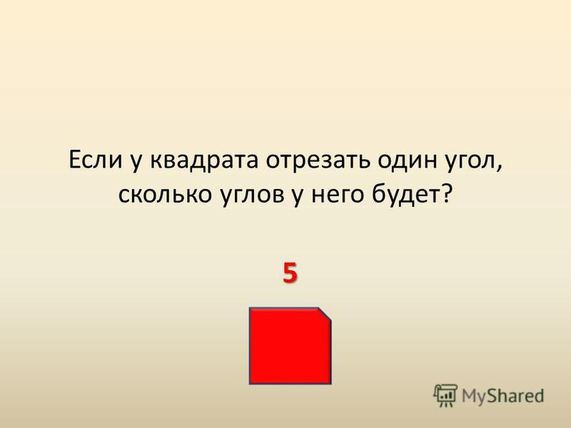 Если у квадрата отрезать один угол, сколько углов у него будет? 5