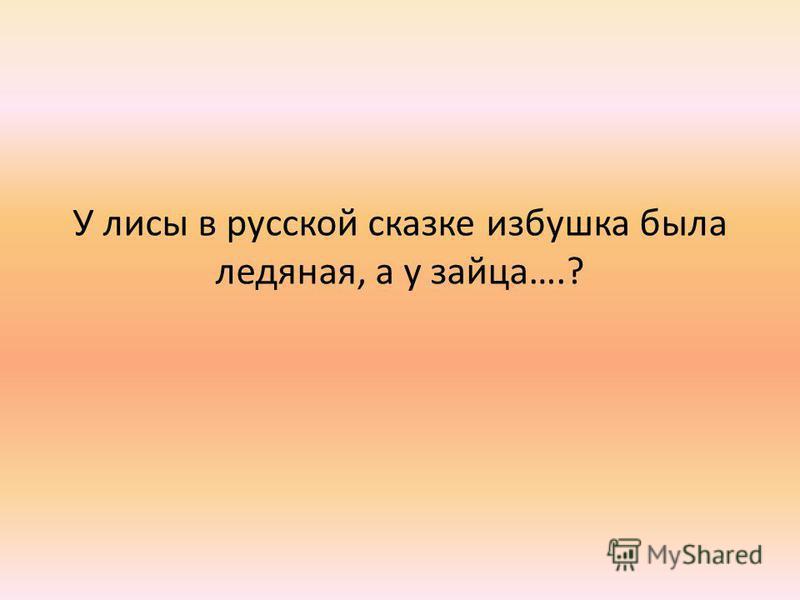 У лисы в русской сказке избушка была ледяная, а у зайца….?
