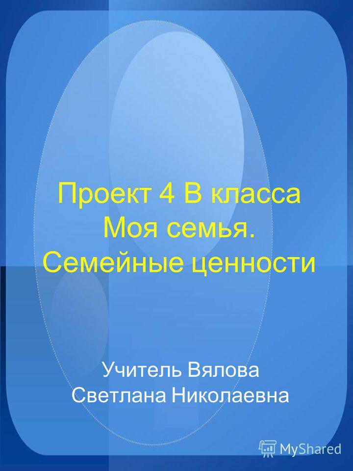Проект 4 В класса Моя семья. Семейные ценности Учитель Вялова Светлана Николаевна