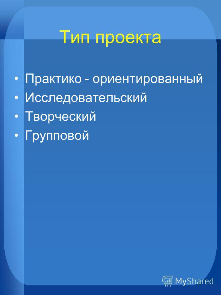Тип проекта Практико - ориентированный Исследовательский Творческий Групповой